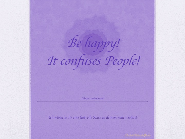 Weisheit: Be happy, it confuses people!
